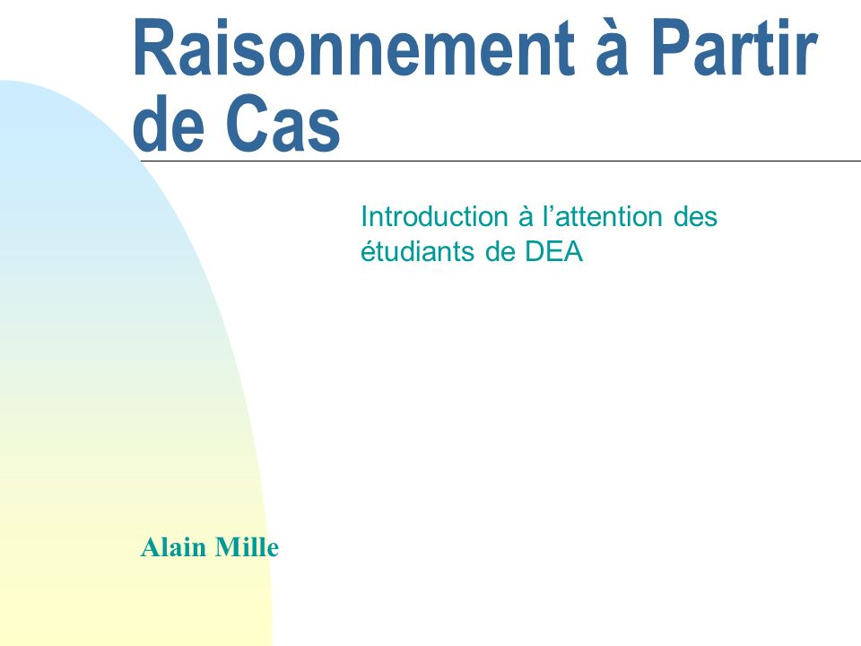 Raisonnement à Partir de Cas Introduction à lattention des étudiants de DEA Alain Mille
