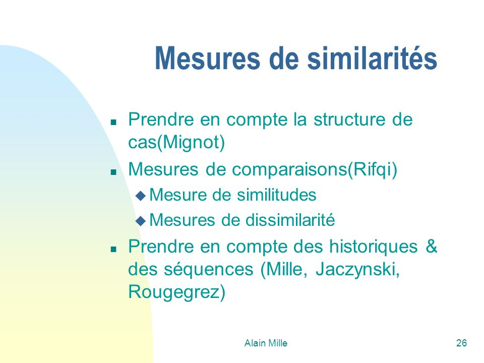 Alain Mille26 Mesures de similarités n Prendre en compte la structure de cas(Mignot) n Mesures de comparaisons(Rifqi) u Mesure de similitudes u Mesure