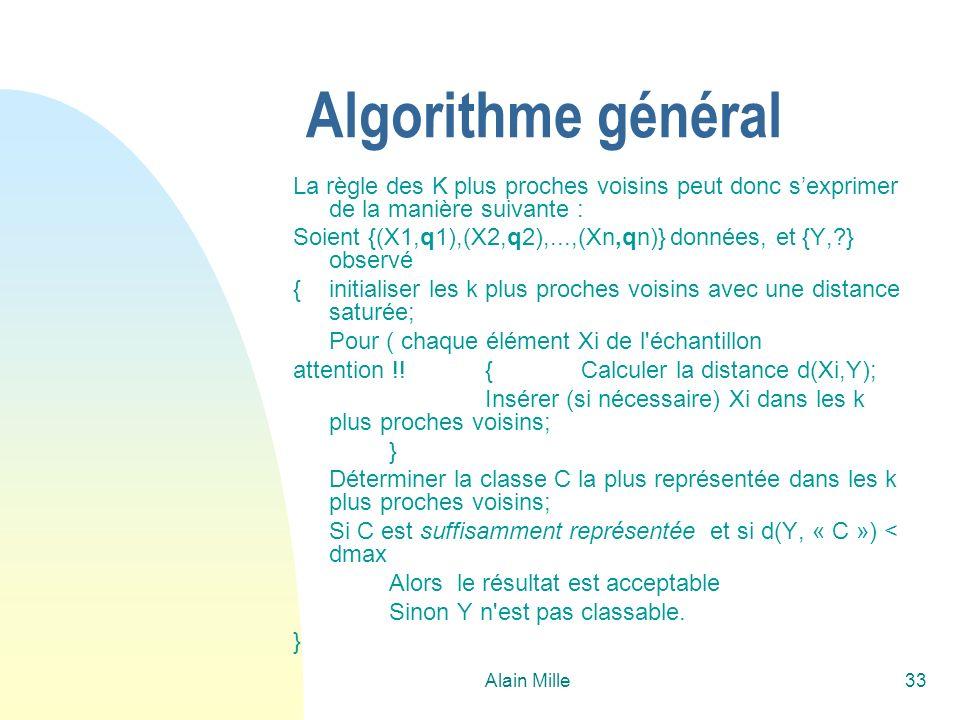 Alain Mille33 Algorithme général La règle des K plus proches voisins peut donc sexprimer de la manière suivante : Soient {(X1,q1),(X2,q2),...,(Xn,qn)}