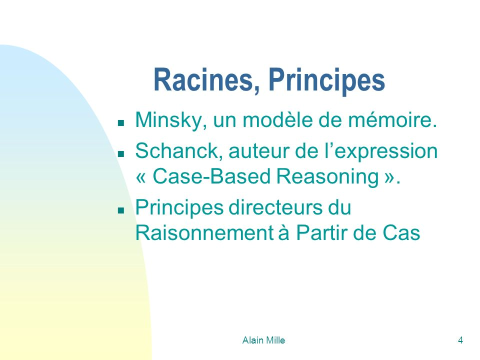 Alain Mille4 Racines, Principes n Minsky, un modèle de mémoire. n Schanck, auteur de lexpression « Case-Based Reasoning ». n Principes directeurs du R