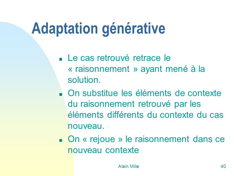 Alain Mille40 Adaptation générative n Le cas retrouvé retrace le « raisonnement » ayant mené à la solution. n On substitue les éléments de contexte du