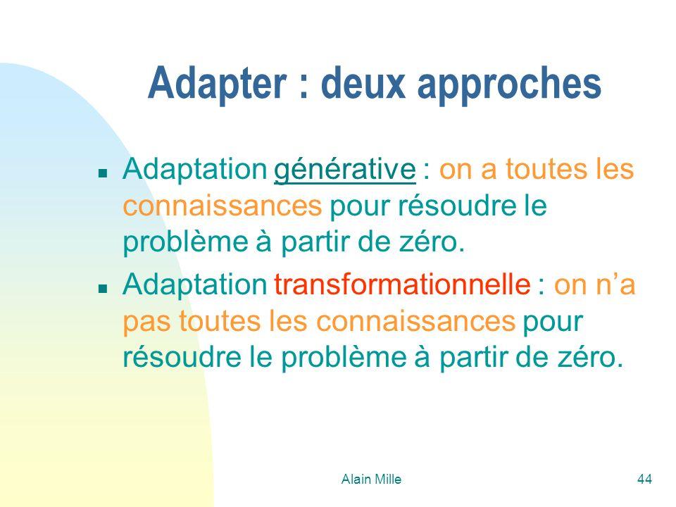 Alain Mille44 Adapter : deux approches n Adaptation générative : on a toutes les connaissances pour résoudre le problème à partir de zéro.générative n