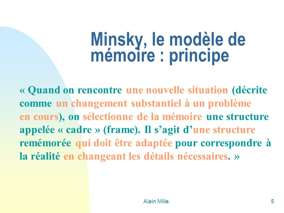 Alain Mille5 Minsky, le modèle de mémoire : principe « Quand on rencontre une nouvelle situation (décrite comme un changement substantiel à un problèm