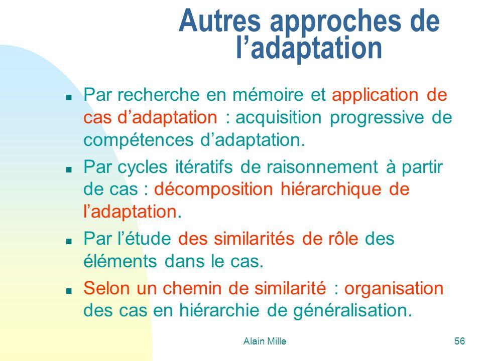 Alain Mille56 Autres approches de ladaptation n Par recherche en mémoire et application de cas dadaptation : acquisition progressive de compétences da