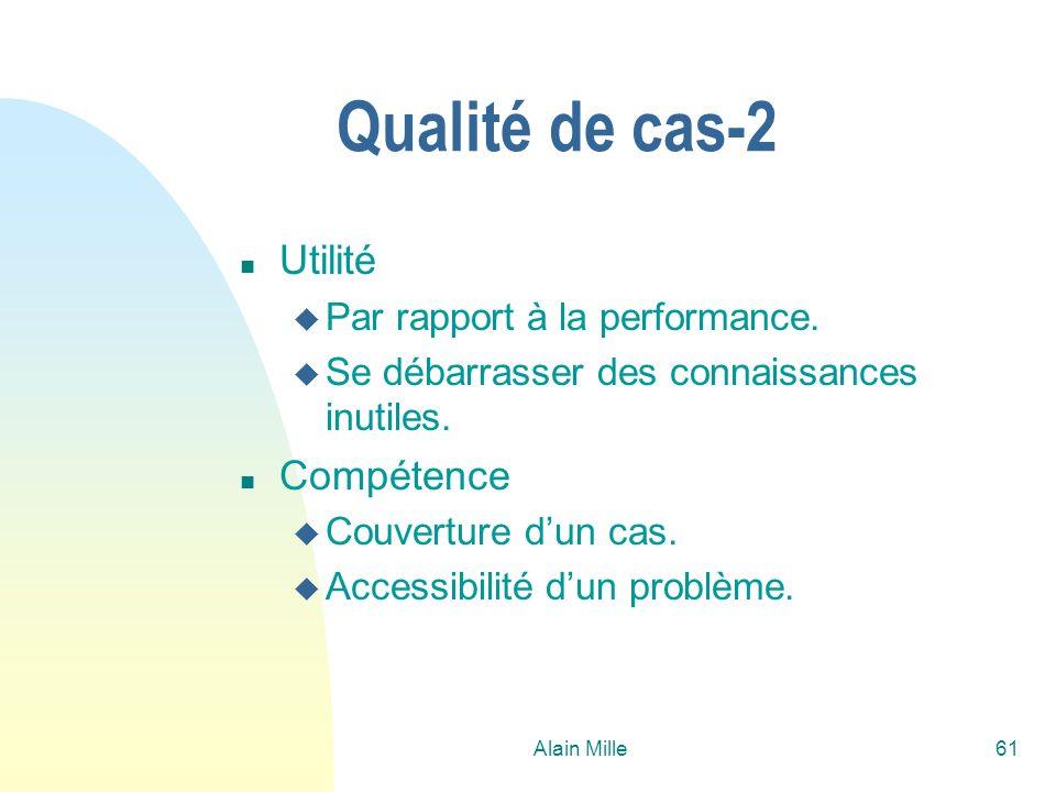 Alain Mille61 Qualité de cas-2 n Utilité u Par rapport à la performance. u Se débarrasser des connaissances inutiles. n Compétence u Couverture dun ca