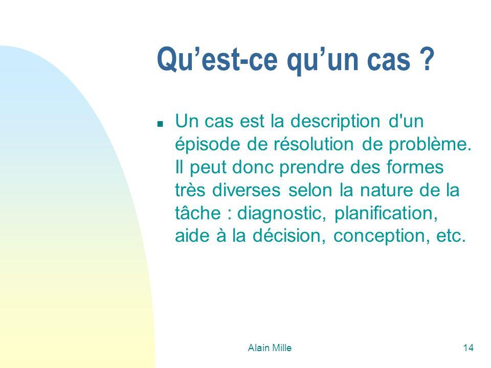 Alain Mille14 Quest-ce quun cas ? n Un cas est la description d'un épisode de résolution de problème. Il peut donc prendre des formes très diverses se