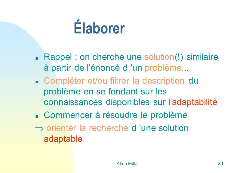 Alain Mille26 Élaborer n Rappel : on cherche une solution(!) similaire à partir de lénoncé d un problème... n Compléter et/ou filtrer la description d