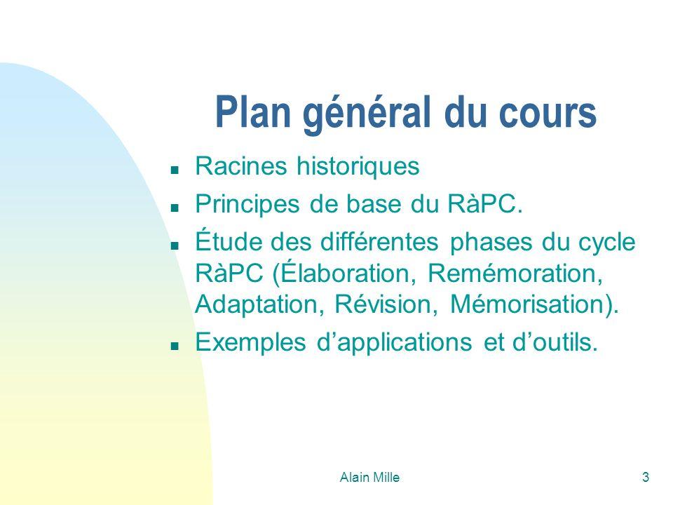 Alain Mille3 Plan général du cours n Racines historiques n Principes de base du RàPC. n Étude des différentes phases du cycle RàPC (Élaboration, Remém