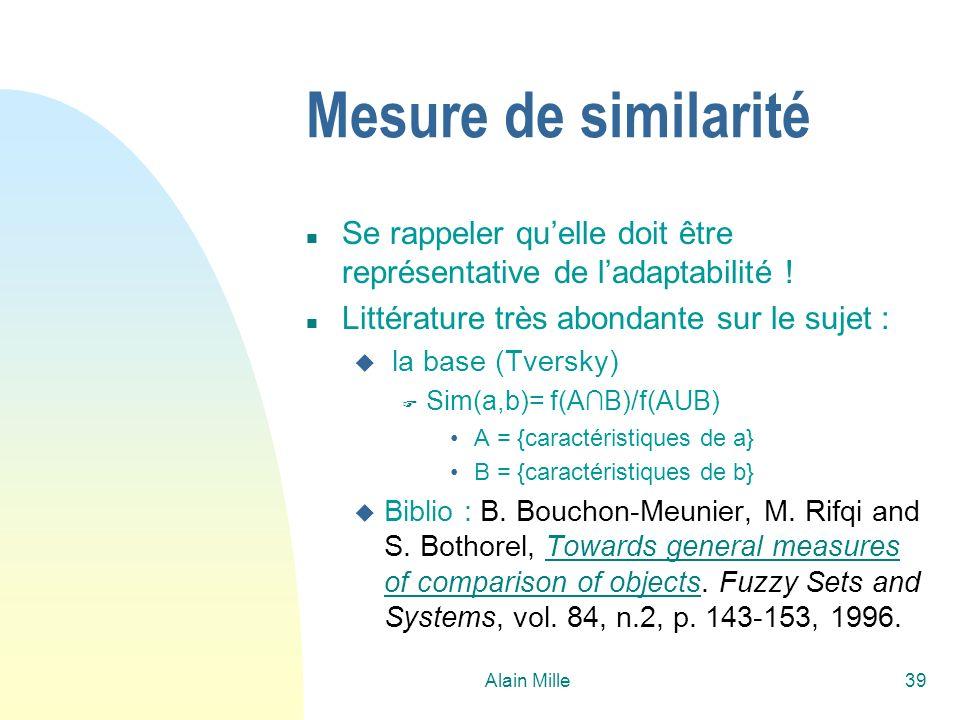 Alain Mille39 Mesure de similarité n Se rappeler quelle doit être représentative de ladaptabilité ! n Littérature très abondante sur le sujet : u la b