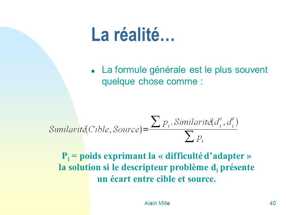 Alain Mille40 La réalité… n La formule générale est le plus souvent quelque chose comme : P i = poids exprimant la « difficulté dadapter » la solution