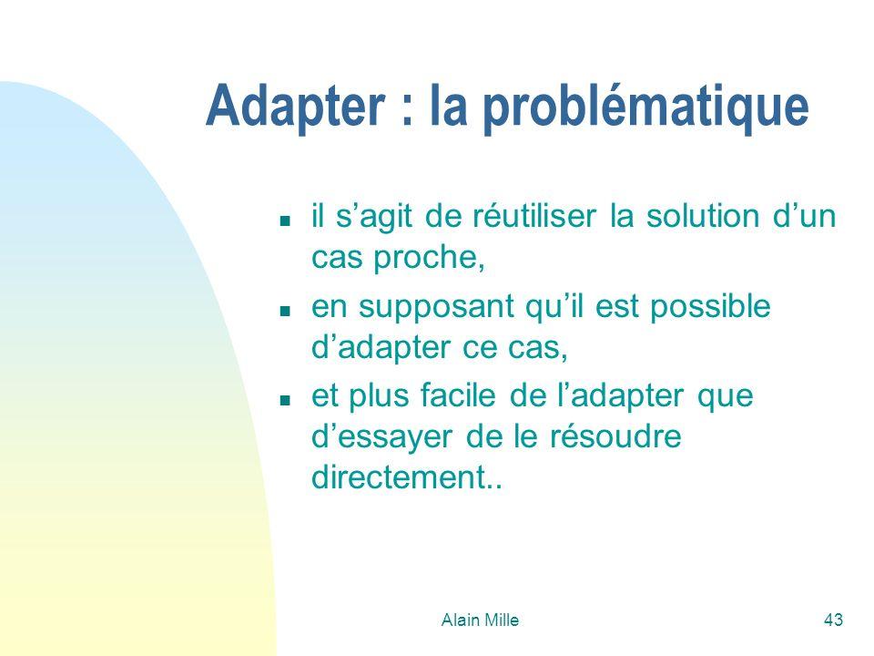 Alain Mille43 Adapter : la problématique n il sagit de réutiliser la solution dun cas proche, n en supposant quil est possible dadapter ce cas, n et p