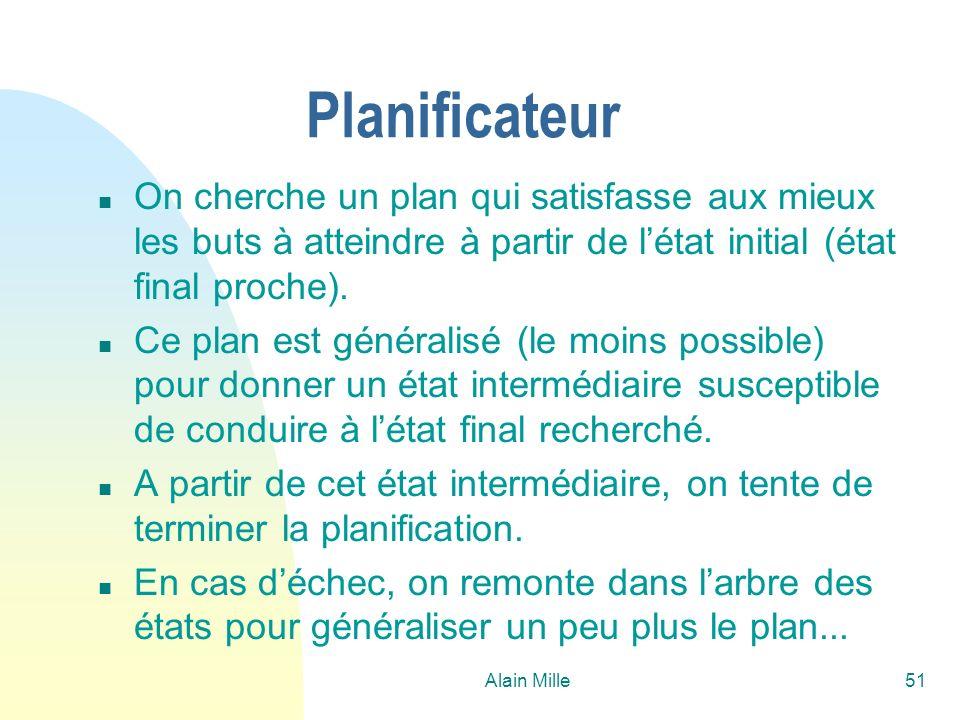Alain Mille51 Planificateur n On cherche un plan qui satisfasse aux mieux les buts à atteindre à partir de létat initial (état final proche). n Ce pla