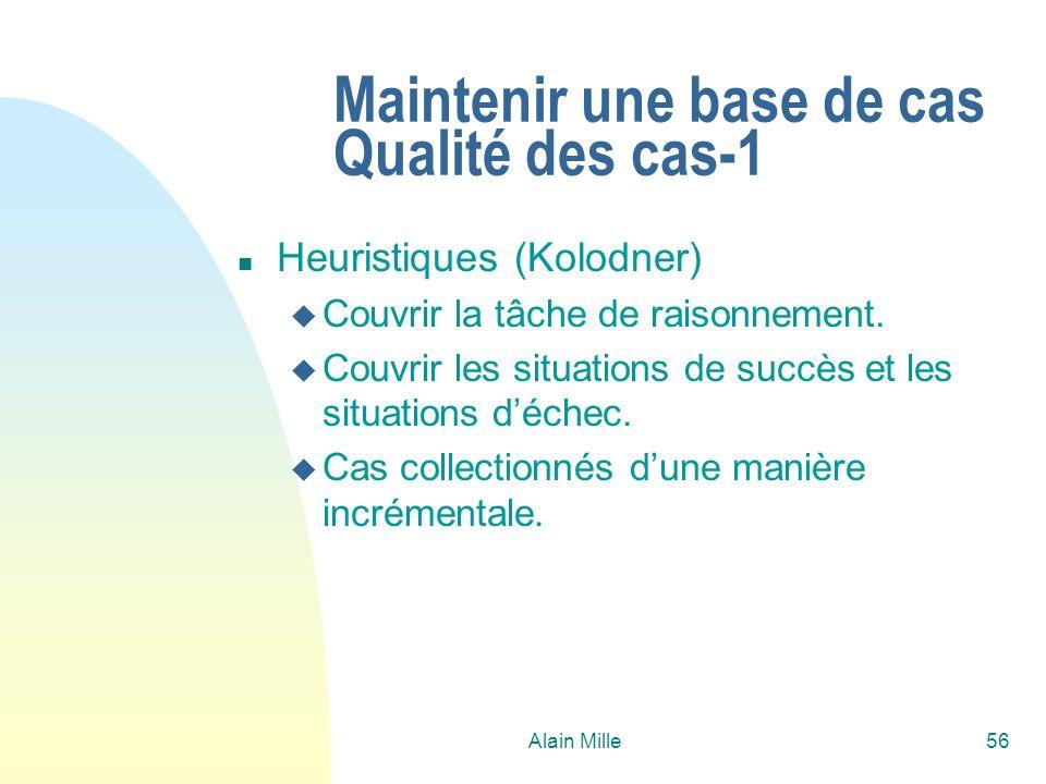 Alain Mille56 Maintenir une base de cas Qualité des cas-1 n Heuristiques (Kolodner) u Couvrir la tâche de raisonnement. u Couvrir les situations de su