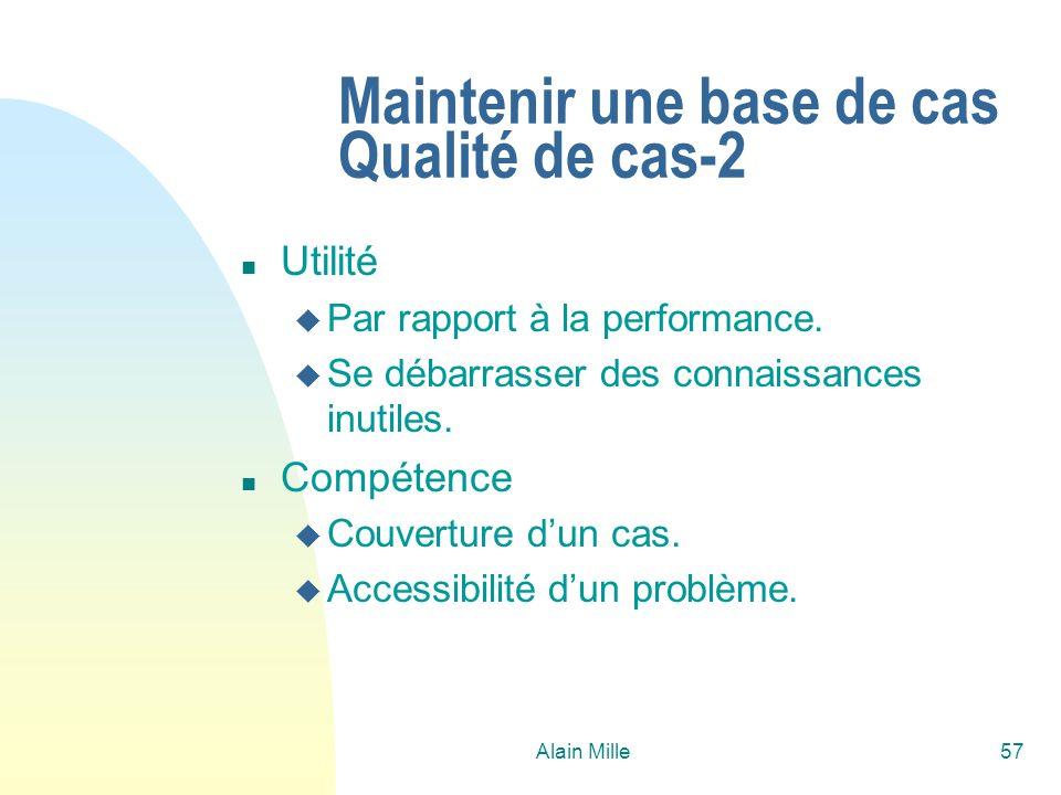 Alain Mille57 Maintenir une base de cas Qualité de cas-2 n Utilité u Par rapport à la performance. u Se débarrasser des connaissances inutiles. n Comp
