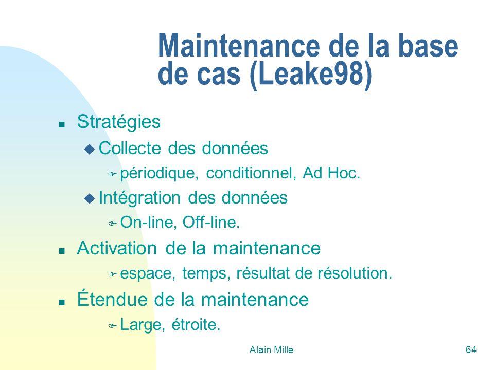 Alain Mille64 Maintenance de la base de cas (Leake98) n Stratégies u Collecte des données F périodique, conditionnel, Ad Hoc. u Intégration des donnée