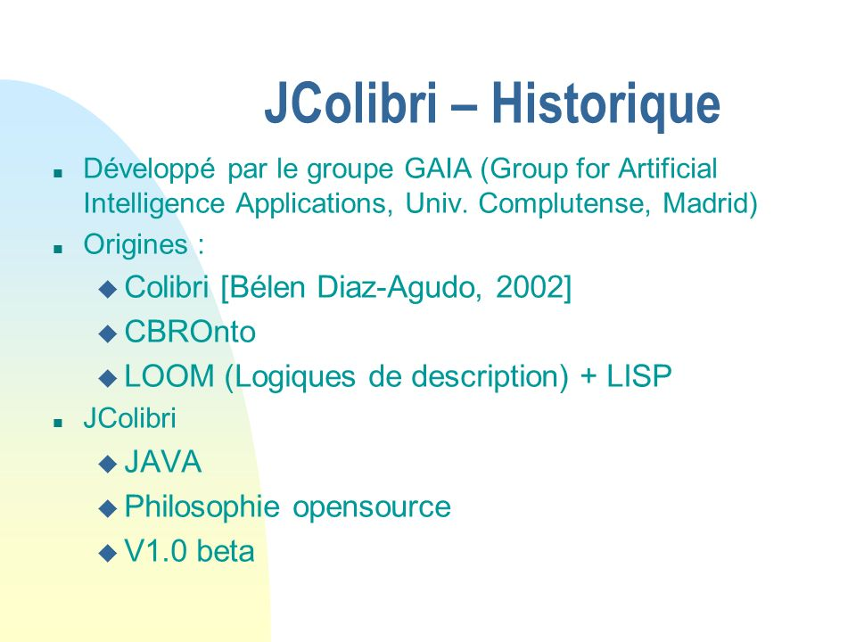 JColibri – Historique n Développé par le groupe GAIA (Group for Artificial Intelligence Applications, Univ. Complutense, Madrid) n Origines : u Colibr
