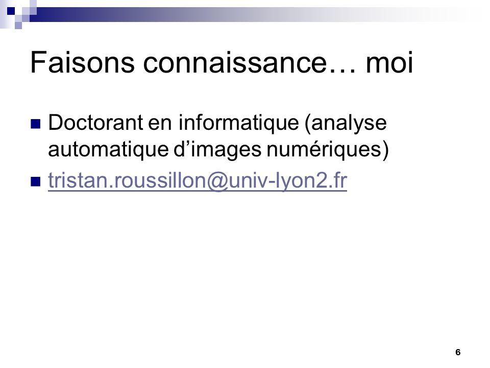 6 Faisons connaissance… moi Doctorant en informatique (analyse automatique dimages numériques) tristan.roussillon@univ-lyon2.fr