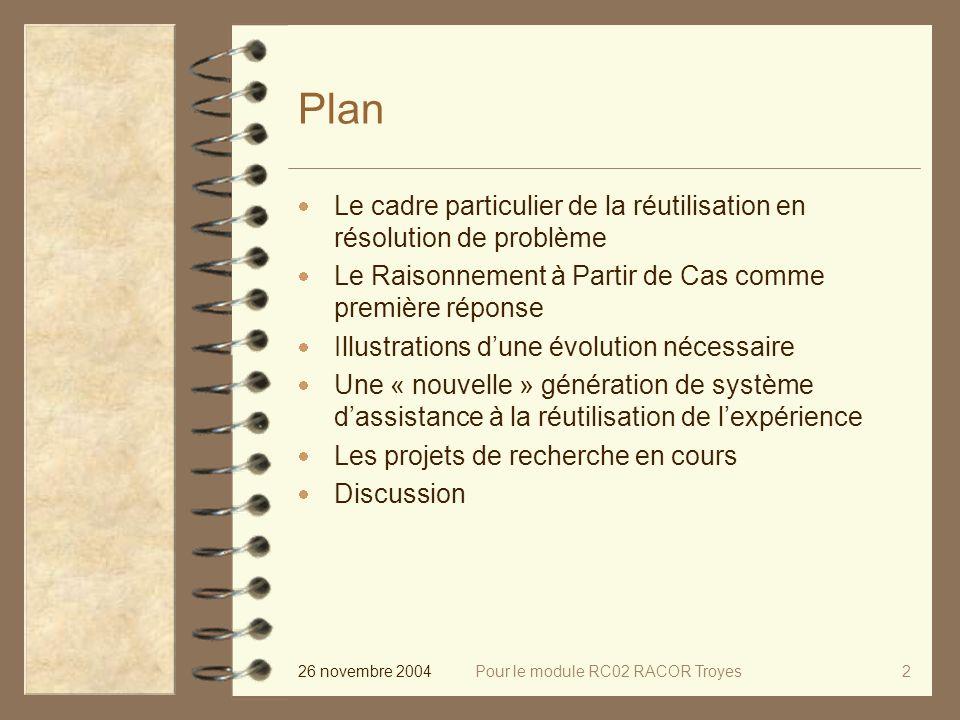 26 novembre 2004Pour le module RC02 RACOR Troyes2 Plan Le cadre particulier de la réutilisation en résolution de problème Le Raisonnement à Partir de Cas comme première réponse Illustrations dune évolution nécessaire Une « nouvelle » génération de système dassistance à la réutilisation de lexpérience Les projets de recherche en cours Discussion