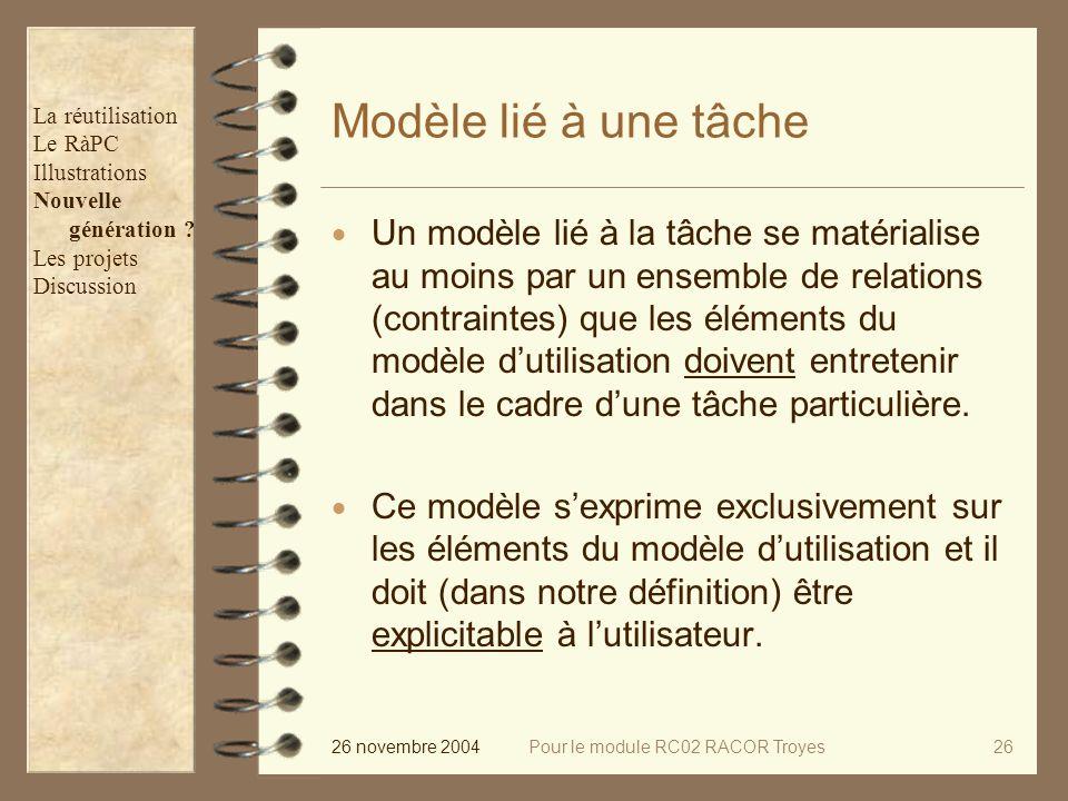 26 novembre 2004Pour le module RC02 RACOR Troyes26 Modèle lié à une tâche Un modèle lié à la tâche se matérialise au moins par un ensemble de relations (contraintes) que les éléments du modèle dutilisation doivent entretenir dans le cadre dune tâche particulière.