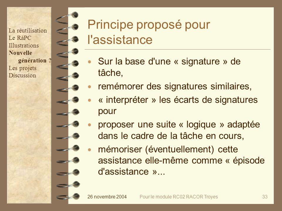 26 novembre 2004Pour le module RC02 RACOR Troyes33 Principe proposé pour l assistance Sur la base d une « signature » de tâche, remémorer des signatures similaires, « interpréter » les écarts de signatures pour proposer une suite « logique » adaptée dans le cadre de la tâche en cours, mémoriser (éventuellement) cette assistance elle-même comme « épisode d assistance »...