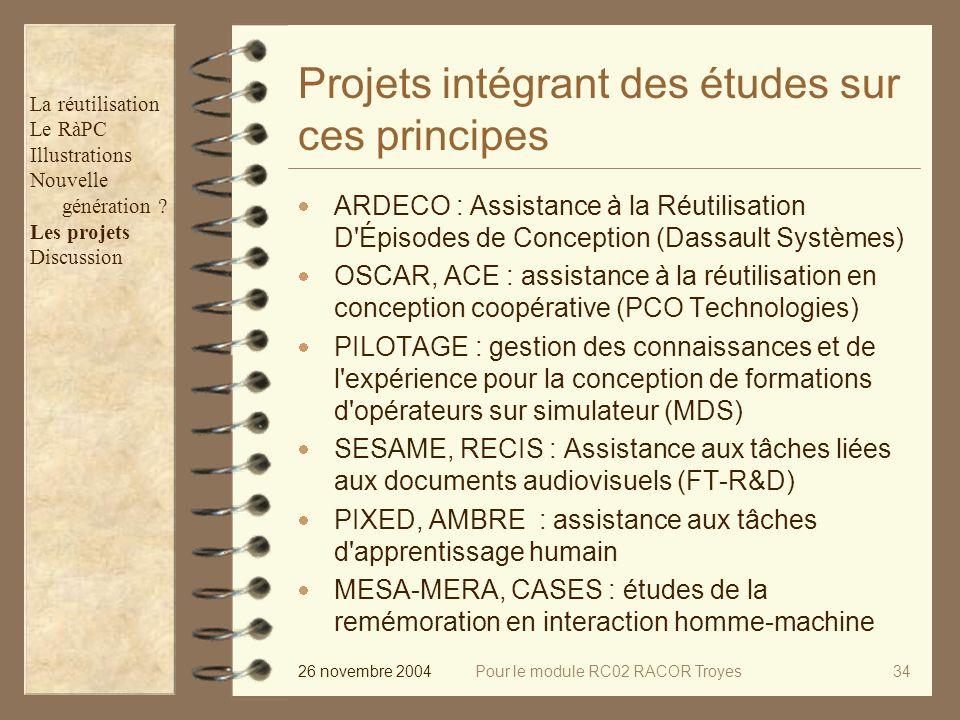 26 novembre 2004Pour le module RC02 RACOR Troyes34 Projets intégrant des études sur ces principes ARDECO : Assistance à la Réutilisation D Épisodes de Conception (Dassault Systèmes) OSCAR, ACE : assistance à la réutilisation en conception coopérative (PCO Technologies) PILOTAGE : gestion des connaissances et de l expérience pour la conception de formations d opérateurs sur simulateur (MDS) SESAME, RECIS : Assistance aux tâches liées aux documents audiovisuels (FT-R&D) PIXED, AMBRE : assistance aux tâches d apprentissage humain MESA-MERA, CASES : études de la remémoration en interaction homme-machine La réutilisation Le RàPC Illustrations Nouvelle génération .