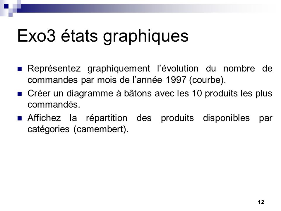 12 Exo3 états graphiques Représentez graphiquement lévolution du nombre de commandes par mois de lannée 1997 (courbe). Créer un diagramme à bâtons ave