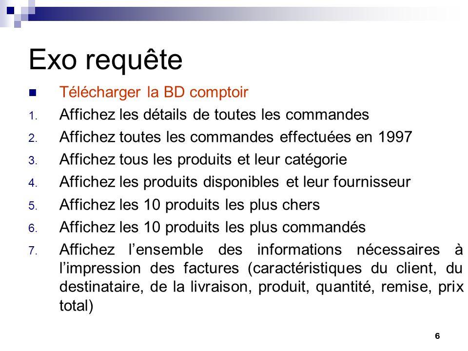 6 Exo requête Télécharger la BD comptoir 1. Affichez les détails de toutes les commandes 2. Affichez toutes les commandes effectuées en 1997 3. Affich