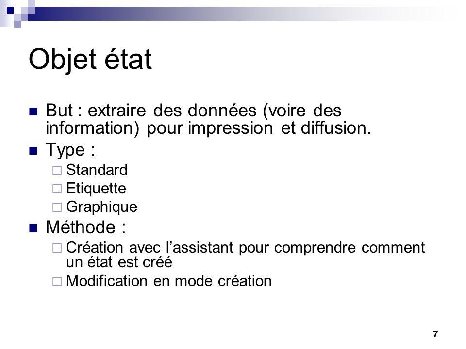 7 Objet état But : extraire des données (voire des information) pour impression et diffusion. Type : Standard Etiquette Graphique Méthode : Création a