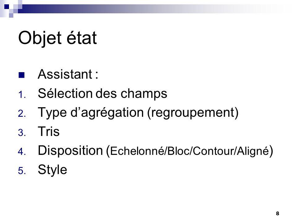 8 Objet état Assistant : 1. Sélection des champs 2. Type dagrégation (regroupement) 3. Tris 4. Disposition ( Echelonné/Bloc/Contour/Aligné ) 5. Style