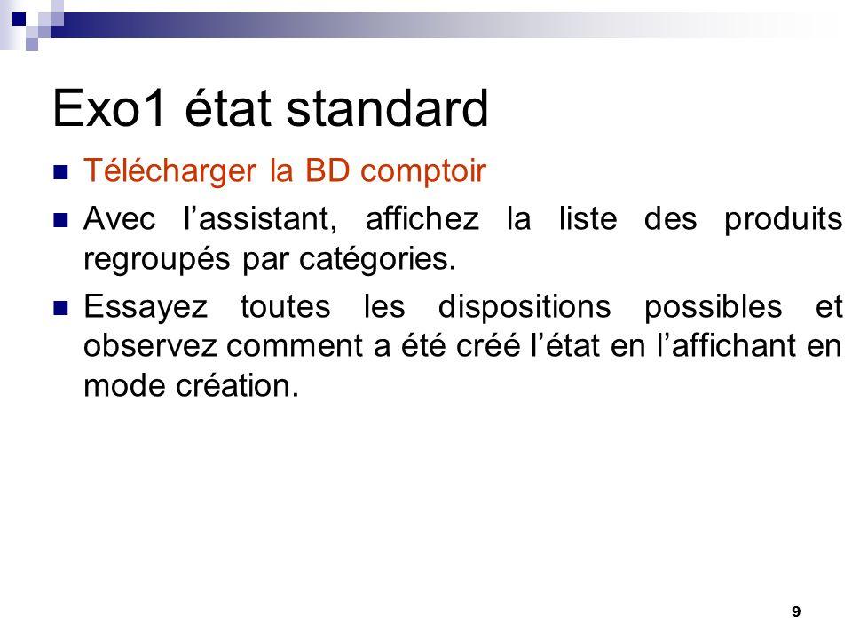 9 Exo1 état standard Télécharger la BD comptoir Avec lassistant, affichez la liste des produits regroupés par catégories. Essayez toutes les dispositi