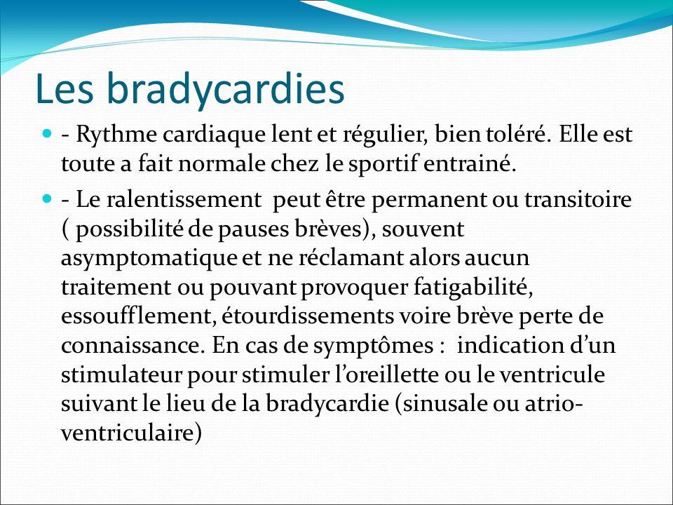 Les bradycardies - Rythme cardiaque lent et régulier, bien toléré. Elle est toute a fait normale chez le sportif entrainé. - Le ralentissement peut êt