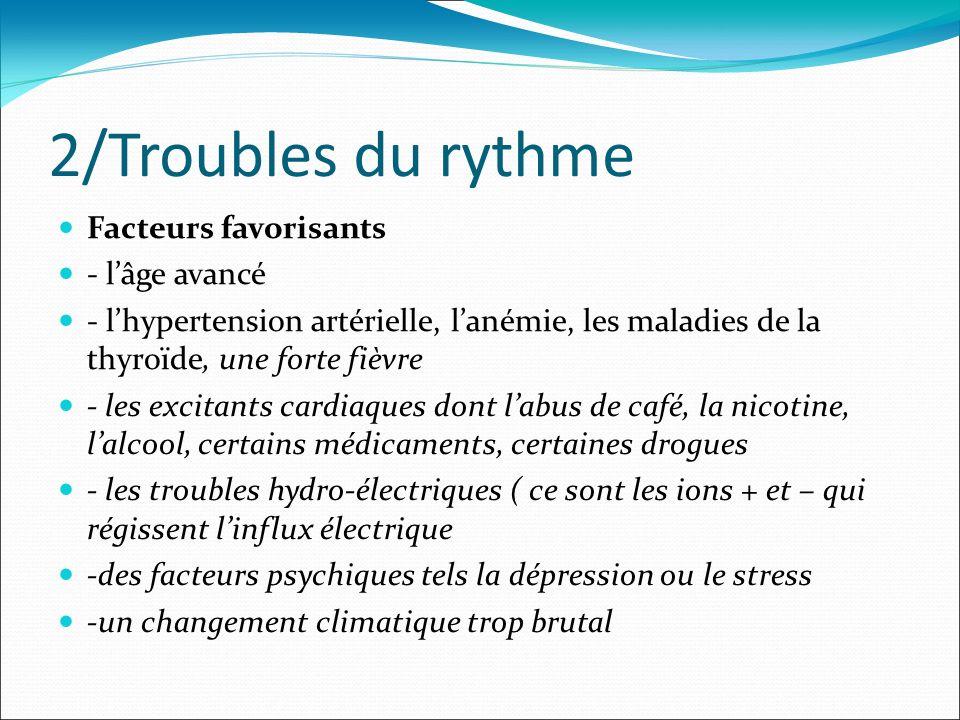 2/Troubles du rythme Facteurs favorisants - lâge avancé - lhypertension artérielle, lanémie, les maladies de la thyroïde, une forte fièvre - les excit
