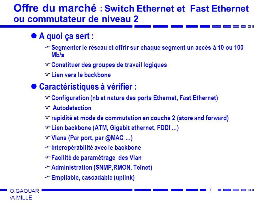 7 O.GAOUAR /A MILLE Offre du marché : Switch Ethernet et Fast Ethernet ou commutateur de niveau 2 A quoi ça sert : Segmenter le réseau et offrir sur c