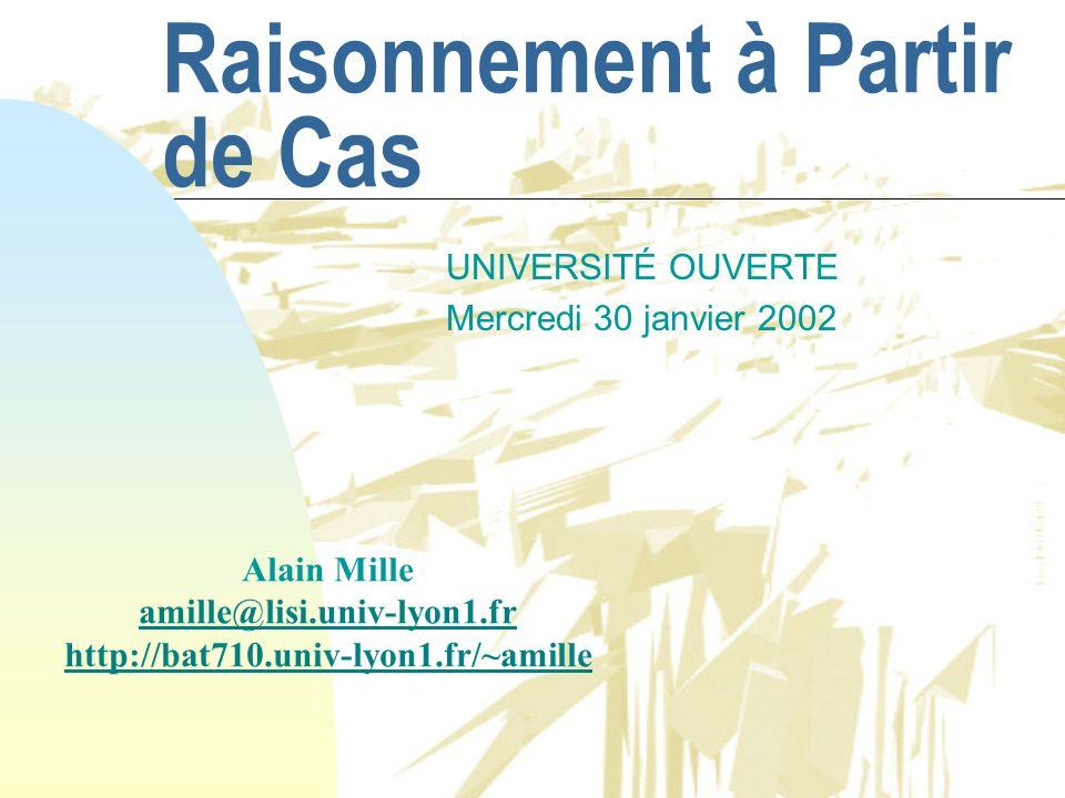 Raisonnement à Partir de Cas UNIVERSITÉ OUVERTE Mercredi 30 janvier 2002 Alain Mille amille@lisi.univ-lyon1.fr http://bat710.univ-lyon1.fr/~amille