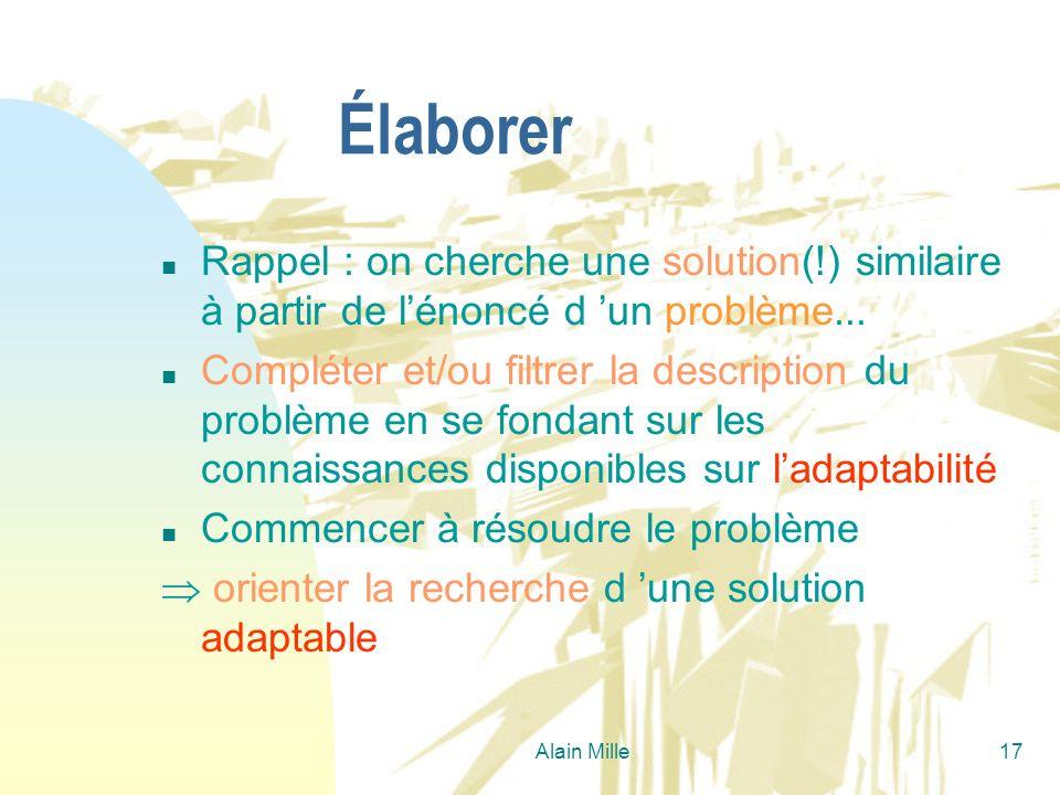 Alain Mille17 Élaborer n Rappel : on cherche une solution(!) similaire à partir de lénoncé d un problème... n Compléter et/ou filtrer la description d