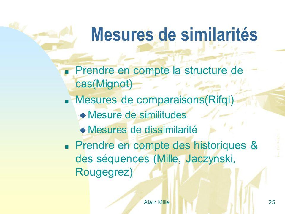 Alain Mille25 Mesures de similarités n Prendre en compte la structure de cas(Mignot) n Mesures de comparaisons(Rifqi) u Mesure de similitudes u Mesure