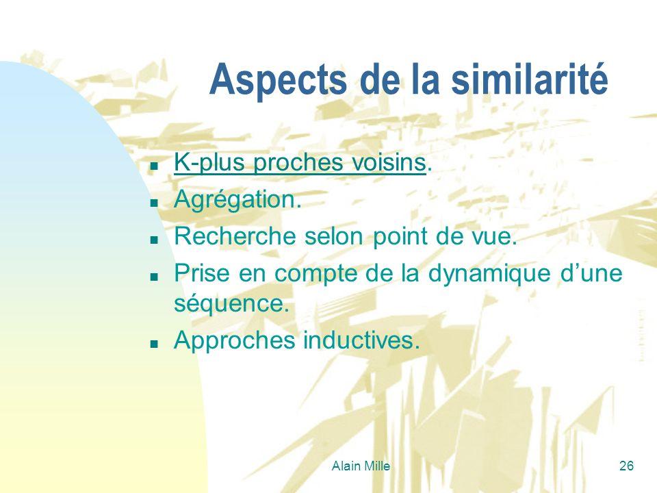 Alain Mille26 Aspects de la similarité n K-plus proches voisins. K-plus proches voisins n Agrégation. n Recherche selon point de vue. n Prise en compt
