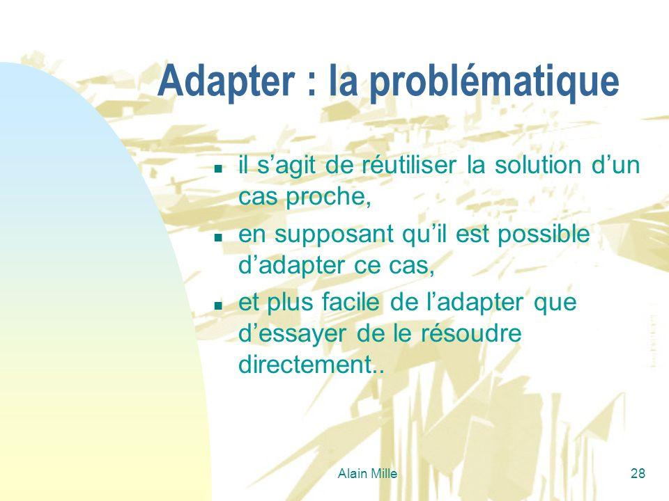 Alain Mille28 Adapter : la problématique n il sagit de réutiliser la solution dun cas proche, n en supposant quil est possible dadapter ce cas, n et p