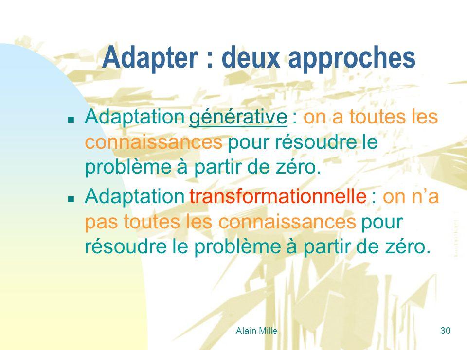 Alain Mille30 Adapter : deux approches n Adaptation générative : on a toutes les connaissances pour résoudre le problème à partir de zéro.générative n