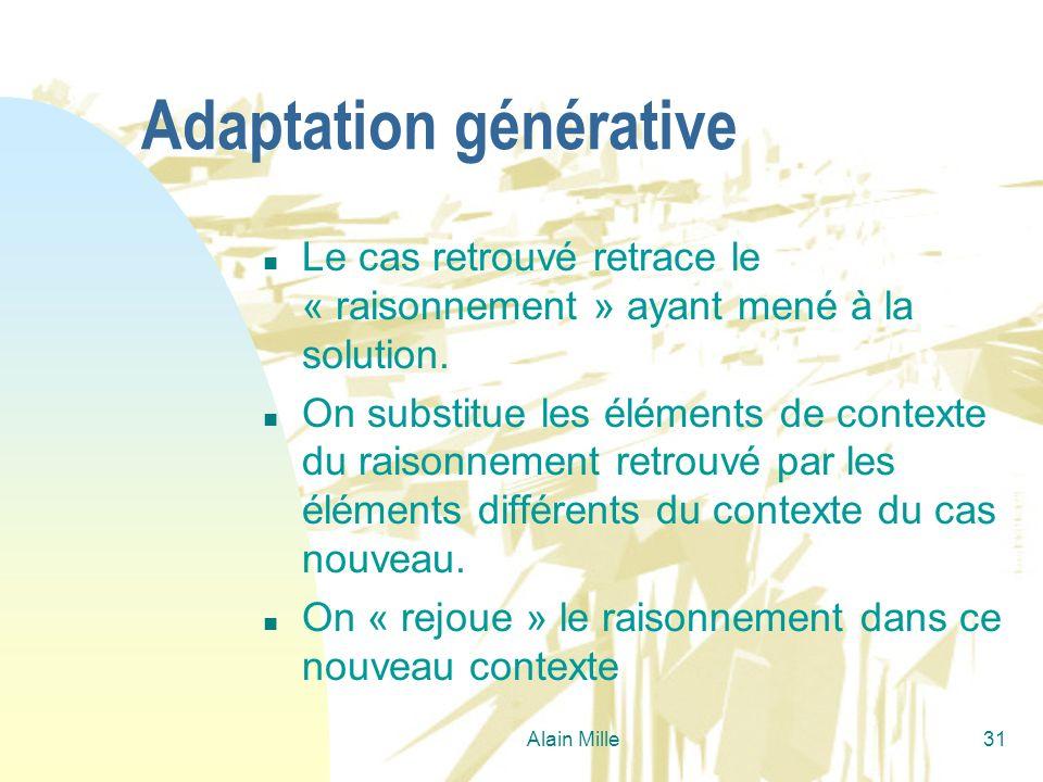 Alain Mille31 Adaptation générative n Le cas retrouvé retrace le « raisonnement » ayant mené à la solution. n On substitue les éléments de contexte du