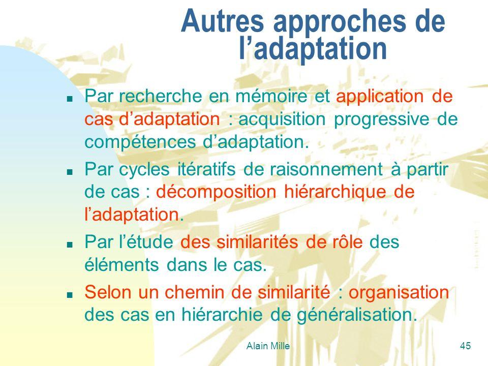 Alain Mille45 Autres approches de ladaptation n Par recherche en mémoire et application de cas dadaptation : acquisition progressive de compétences da