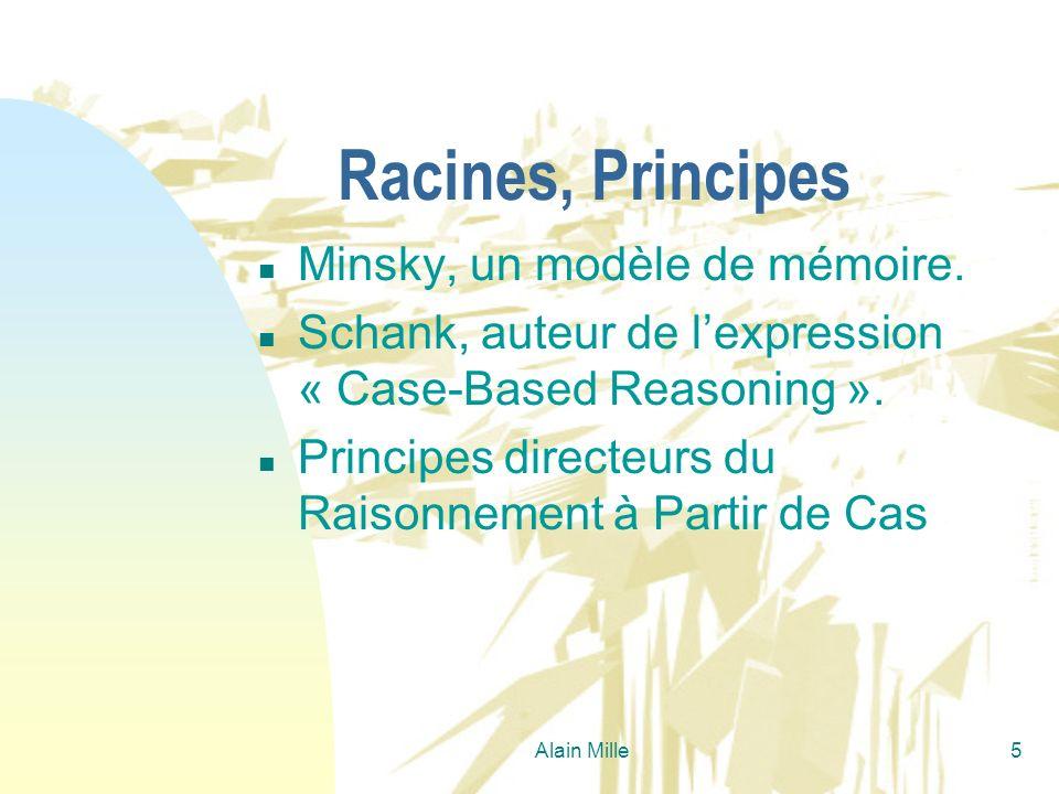 Alain Mille5 Racines, Principes n Minsky, un modèle de mémoire. n Schank, auteur de lexpression « Case-Based Reasoning ». n Principes directeurs du Ra