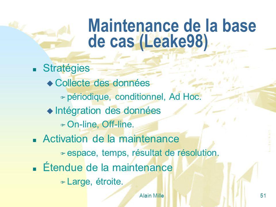 Alain Mille51 Maintenance de la base de cas (Leake98) n Stratégies u Collecte des données F périodique, conditionnel, Ad Hoc. u Intégration des donnée