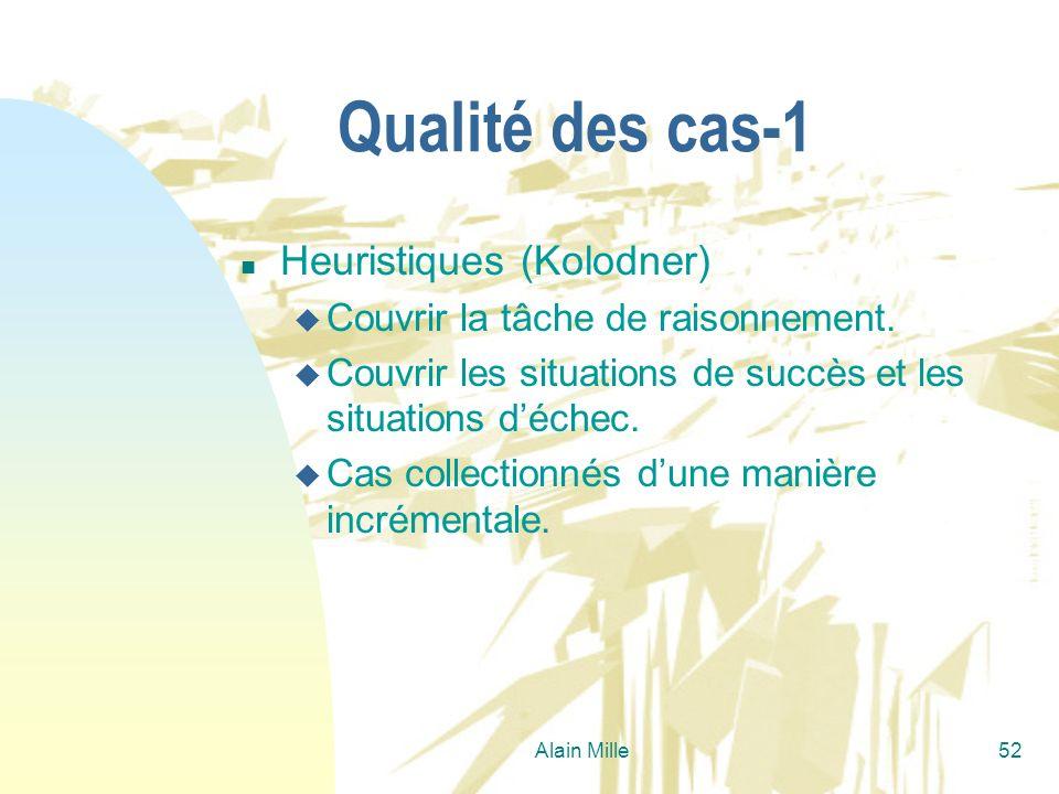 Alain Mille52 Qualité des cas-1 n Heuristiques (Kolodner) u Couvrir la tâche de raisonnement. u Couvrir les situations de succès et les situations déc