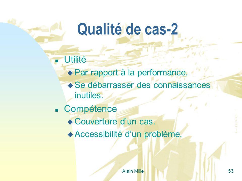 Alain Mille53 Qualité de cas-2 n Utilité u Par rapport à la performance. u Se débarrasser des connaissances inutiles. n Compétence u Couverture dun ca