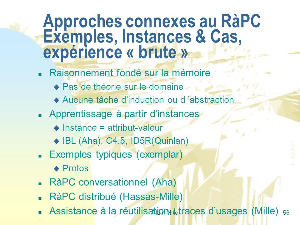 Alain Mille56 Approches connexes au RàPC Exemples, Instances & Cas, expérience « brute » n Raisonnement fondé sur la mémoire u Pas de théorie sur le d