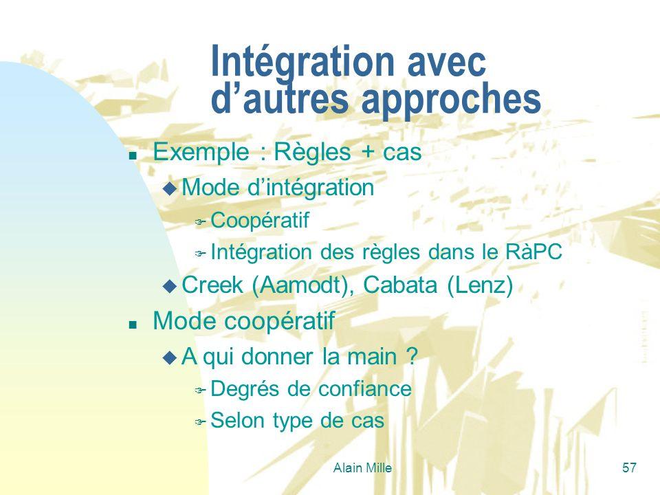 Alain Mille57 Intégration avec dautres approches n Exemple : Règles + cas u Mode dintégration F Coopératif F Intégration des règles dans le RàPC u Cre