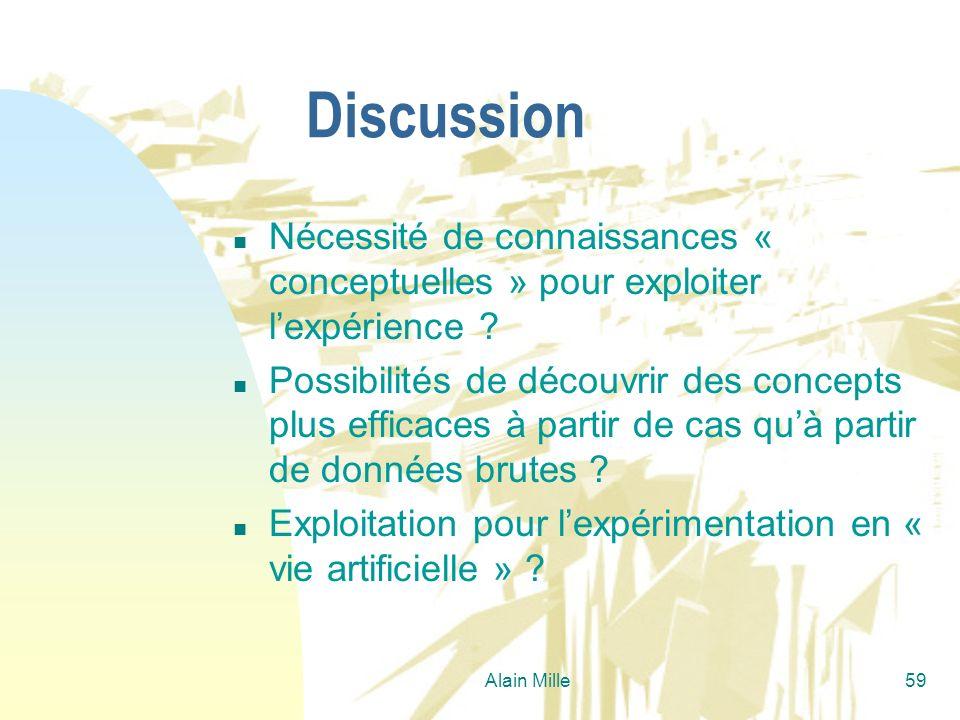 Alain Mille59 Discussion n Nécessité de connaissances « conceptuelles » pour exploiter lexpérience ? n Possibilités de découvrir des concepts plus eff