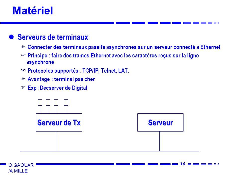 16 O.GAOUAR /A MILLE Matériel Serveurs de terminaux Connecter des terminaux passifs asynchrones sur un serveur connecté à Ethernet Principe : faire des trames Ethernet avec les caractères reçus sur la ligne asynchrone Protocoles supportés : TCP/IP, Telnet, LAT.