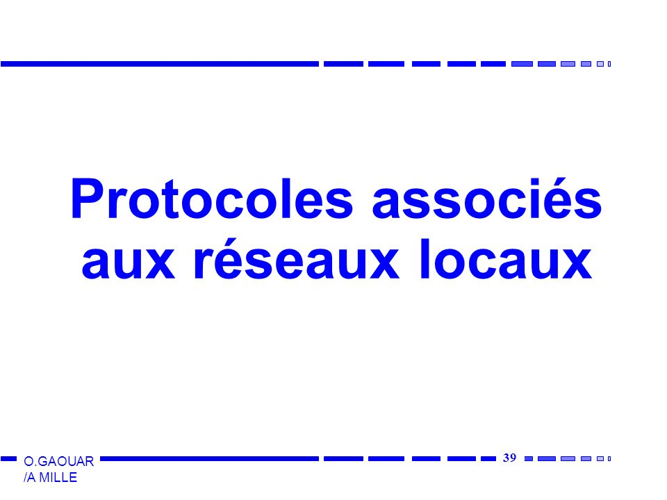 39 O.GAOUAR /A MILLE Protocoles associés aux réseaux locaux